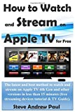 How to Watch and Stream on Apple TV for Free: The latest and best method to watch and stream on Apple TV 4th Gen and other versions in less than 15 minutes(streaming device & TV  tutorial Guide)