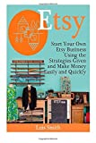 Etsy: Start Your Own Etsy Business Using the Strategies Given and Make Money Easily and Quickly (Etsy Book, etsy selling success, etsy business for beginners) by Luis Smith (2015-03-28)