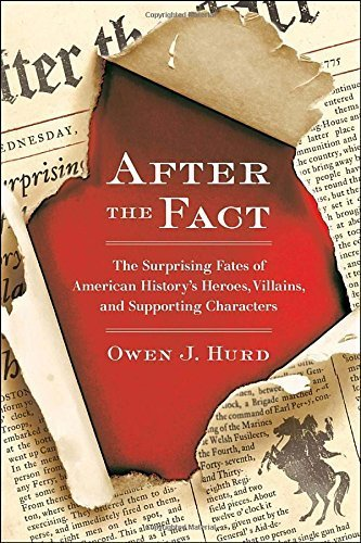 After the Fact: The Surprising Fates of American History's Heroes, Villains, and Supporting Char acters 1st edition by Hurd, Owen J. (2012) Paperback