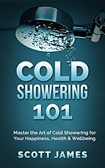Cold Showering 101: Master the Art of Cold Showering for Your Happiness, Health & Wellbeing (Cold Water Therapy, Ice Bath, Self Discipline, Cold Shower, ... Testosterone, Bodybuilding, Alpha Male) by [James, Scott, Spartan Workout]