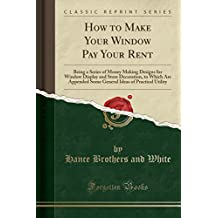 How to Make Your Window Pay Your Rent: Being a Series of Money Making Designs for Window Display and Store Decoration, to Which Are Appended Some General Ideas of Practical Utility (Classic Reprint)