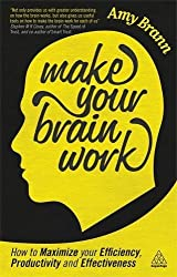 Make Your Brain Work: How to Maximize Your Efficiency, Productivity and Effectiveness: