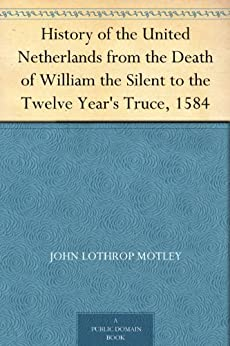 History of the United Netherlands from the Death of William the Silent to the Twelve Year's Truce, 1584 (English Edition) van [Motley, John Lothrop]