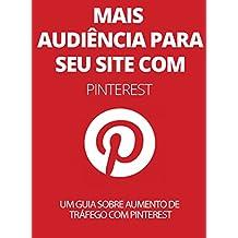 Mais Audiência Para Seu Site Com Pinterest: Um Guia Sobre Aumento De Tráfego Com Pinterest (Portuguese Edition)