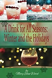 A Drink for All Seasons: Winter and the Holidays (Volume 1) by Mary Ellen Ward (2013-12-17)