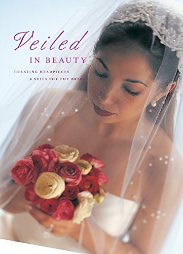 Veiled in Beauty: Creating Headpieces & Veils for the Bride: Creating Headpieces, Veils and Accessories for the Bride