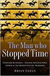 The Man Who Stopped Time: Eadweard Muybridge - Pioneer Photographer, Father of the Motion Picture, Murderer