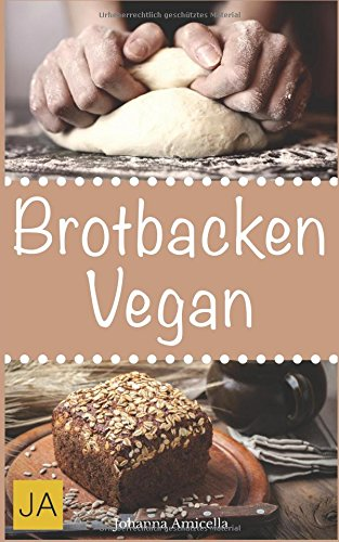 Brotbacken vegan: 30 Rezepte für Genießer (Brot backen für Anfänger & Fortgeschrittene) - Backen Brot Vegan