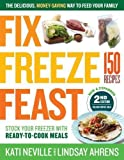 Fix, Freeze, Feast: The Delicious, Money-Saving Way to Feed Your Family; Stock Your Freezer with Ready-to-Cook Meals; 150 Recipes