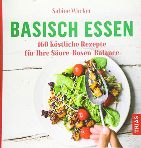 Basisch essen: 160 köstliche Rezepte für Ihre Säure-Basen-Balance (Von Essen Das Kochen)