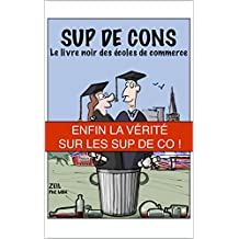 Sup de Cons - Le Livre Noir des Écoles de Commerce: Enfin la Vérité sur les Sup de Co ! (French Edition)