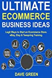 Ultimate Ecommerce Business Ideas: Legit Ways to Start an Ecommerce Store. eBay, Etsy & Teespring Training.