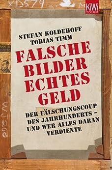 Falsche Bilder Echtes Geld: Der Fälschercoup des Jahrhunderts - und wer alles daran verdiente (KiWi) von [Koldehoff, Stefan, Timm, Tobias]