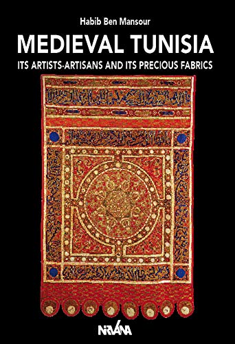 Medieval Tunisia : Its Artists-Artisans and Its Precious Fabrics Nirvana Textil