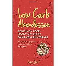 Low Carb Abendessen: Abnehmen über Nacht mit Essen ohne Kohlenhydrate - Ihr Ernährungsplan mit zahlreichen Rezepten