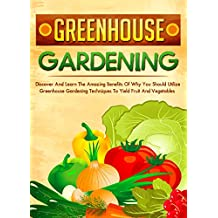 Greenhouse Gardening: Discover And Learn The Amazing Benefits Of Why You Should Utilize Greenhouse Gardening Techniques To Yield Fruit And Vegetables (English Edition)