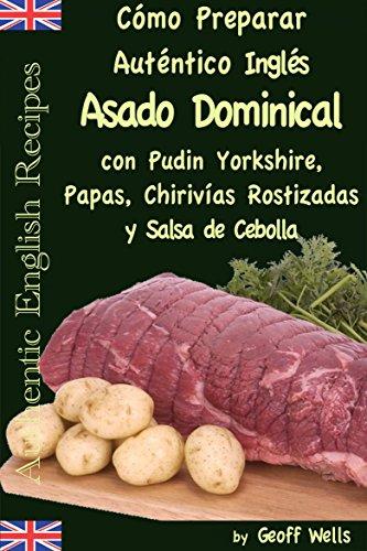 Cómo Preparar Auténtico Asado Dominical Inglés con Pudin Yorkshire, Papas, Chirivías Rostizadas y Salsa de Cebolla por Geoff Wells