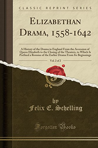 Elizabethan Drama, 1558-1642, Vol. 2 of 2: A History of the Drama in England From the Accession of Queen Elizabeth to the Closing of the Theaters, to ... Drama From Its Beginnings (Classic Reprint)