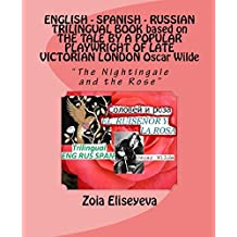 "ENGLISH - SPANISH - RUSSIAN TRILINGUAL BOOK based on THE TALE BY A POPULAR PLAYWRIGHT OF LATE VICTORIAN LONDON Oscar Wilde: ""The Nightingale and the Rose"" (TRILINGUAL BOOKS by Zoia Eliseyeva 2)"