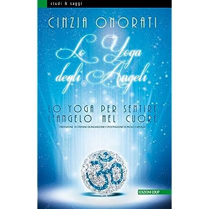 Lo Yoga Degli Angeli: Lo Yoga Per Sentire L'angelo Nel Cuore (Studi&saggi Vol. 77)