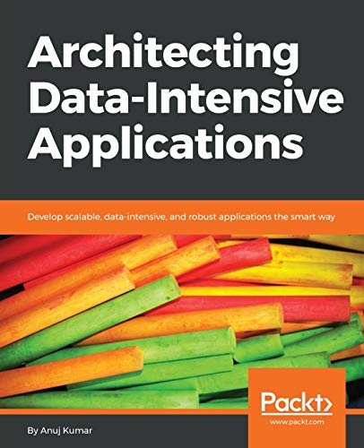 Architecting Data-Intensive Applications: Develop scalable, data-intensive, and robust applications the smart way