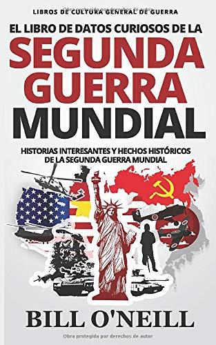 El Libro de Datos Curiosos de la Segunda Guerra Mundial: Historias Interesantes y Hechos Históricos de la Segunda Guerra Mundial (Libros de Cultura General de Guerra)