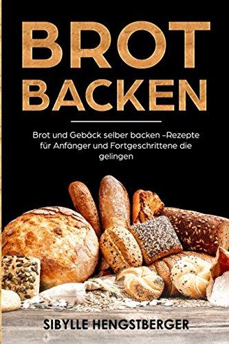 Brot backen: Brot und Gebäck selber backen - Rezepte für Anfänger und Fortgeschrittene die gelingen