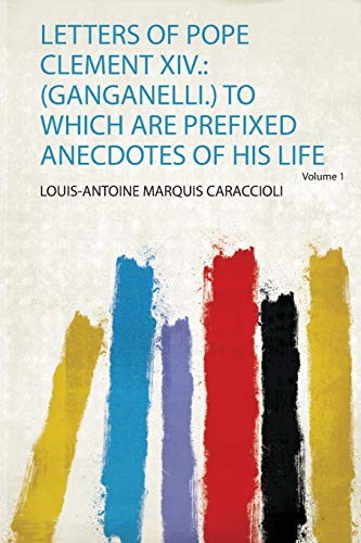 Letters of Pope Clement Xiv.: (Ganganelli.) to Which Are Prefixed Anecdotes of His Life