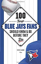 100 Things Blue Jays Fans Should Know & Do Before They Die (100 Things... Fans Should Know & Do Before They Die)