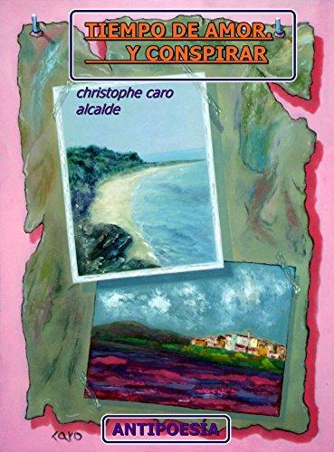 TIEMPO DE AMOR. Y CONSPIRAR: ANTIPOESÍA Vol.21 (TIEMPO DE VIVIR) por CHRISTOPHE CARO ALCALDE