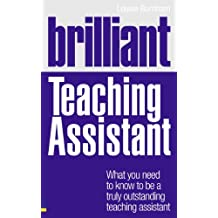 Brilliant Teaching Assistant : What you need to know to be a truly outstanding teaching assistant: What you need to know to be a truly outstanding teaching assistant (Brilliant Teacher)
