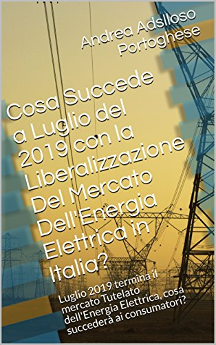 Cosa Succede a Luglio del 2019 con la Liberalizzazione Del Mercato Dell'Energia Elettrica in Italia?: Luglio 2019 termina il mercato Tutelato dell'Energia Elettrica, cosa succederà ai consumatori?
