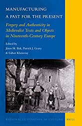 Manufacturing a Past for the Present: Forgery and Authenticity in Medievalist Texts and Objects in Nineteenth-Century Europe (National Cultivation of Culture)