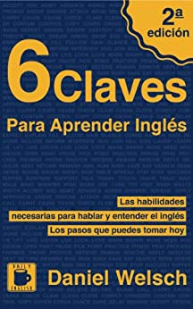 6 Claves Para Aprender Inglés (Segunda Edición): Las habilidades necesarias para hablar y entender el inglés. Los pasos que puedes tomar hoy. de [Welsch, Daniel]