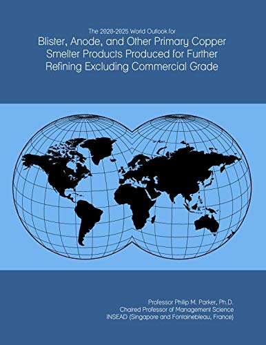 The 2020-2025 World Outlook for Blister, Anode, and Other Primary Copper Smelter Products Produced for Further Refining Excluding Commercial Grade