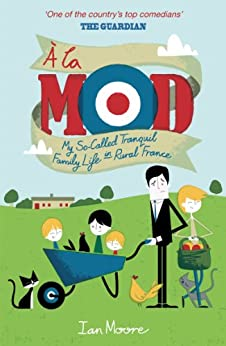 A la Mod: My So-Called Tranquil Family Life in Rural France (English Edition) par [Moore, Ian]