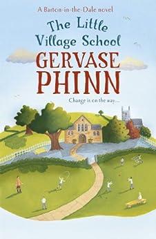 The Little Village School: A Little Village School Novel (Little Village School Novels Book 1) by [Phinn, Gervase]