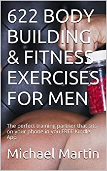 622 BODY BUILDING & FITNESS EXERCISES FOR MEN: The perfect training partner that sits on your phone in you FREE Kindle App by [Martin, Michael]