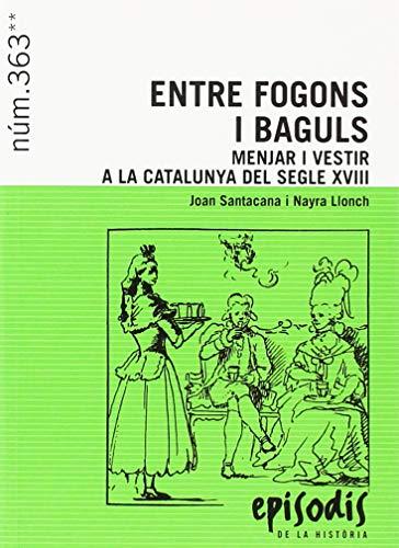 ENTRE FOGONS I BAGULS: MENJAR I VESTIR A LA CATALUNYA DEL SEGLE XVIII (EPISODIS DE LA HISTÒRIA) por Joan Santacana i Mestre