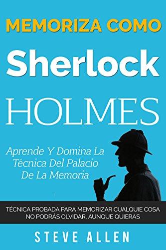 Memoriza como Sherlock Holmes – Aprende la técnica del palacio de la memoria: Técnica probada para memorizar cualquier cosa. No podrás olvidar, aunque quieras (Spanish Edition)