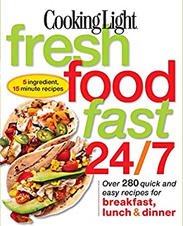 Cooking Light Fresh Food Fast 24/7: Over 280 Quick And Easy Recipes For