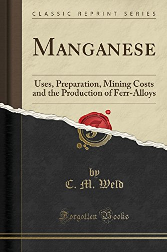 Manganese: Uses, Preparation, Mining Costs and the Production of Ferr-Alloys (Classic Reprint)