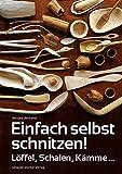 Einfach selbst schnitzen!: Löffel, Schalen, Kämme ...
