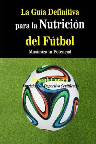 La Guia Definitiva para la Nutricion del Futbol: Maximiza tu Potencial por Joseph Correa (Nutricionista Deportivo Certificado)