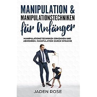 Manipulation & Manipulationstechniken für Anfänger: Manipulationstechniken erkennen und abwehren. Manipulation durch Sprache: (Manipulation erkennen & verstehen was Manipulation im Gehirn bewirkt)