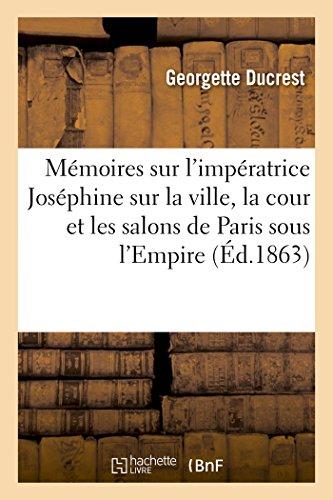 Mémoires sur l'impératrice Joséphine, sur la ville, la cour et les salons de Paris sous l'Empire