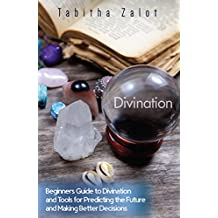 Divination: Beginners Guide to Divination and Tools for Predicting the Future and Making Better Decisions (Understanding You and Your Future Book 8)