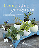 Teeny Tiny Gardening: 35 step-by-step projects and inspirational ideas for gardening in tiny spaces