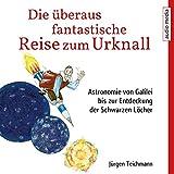 Die überaus fantastische Reise zum Urknall: Astronomie von Galilei bis zur Entdeckung der Schwarzen Löcher