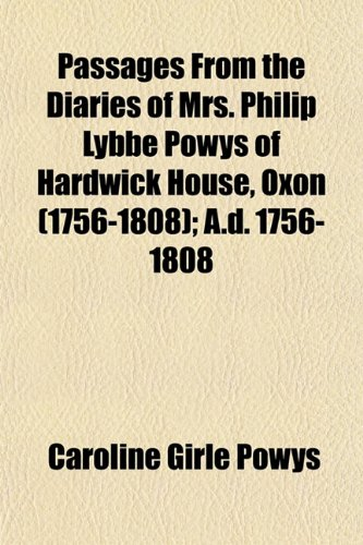 Passages From the Diaries of Mrs. Philip Lybbe Powys of Hardwick House, Oxon (Volume 1756-1808); A.d. 1756-1808